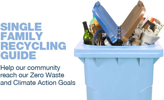 Single Family Recycling Guide: Help our community reach our Zero Waste and Climate Action goals.